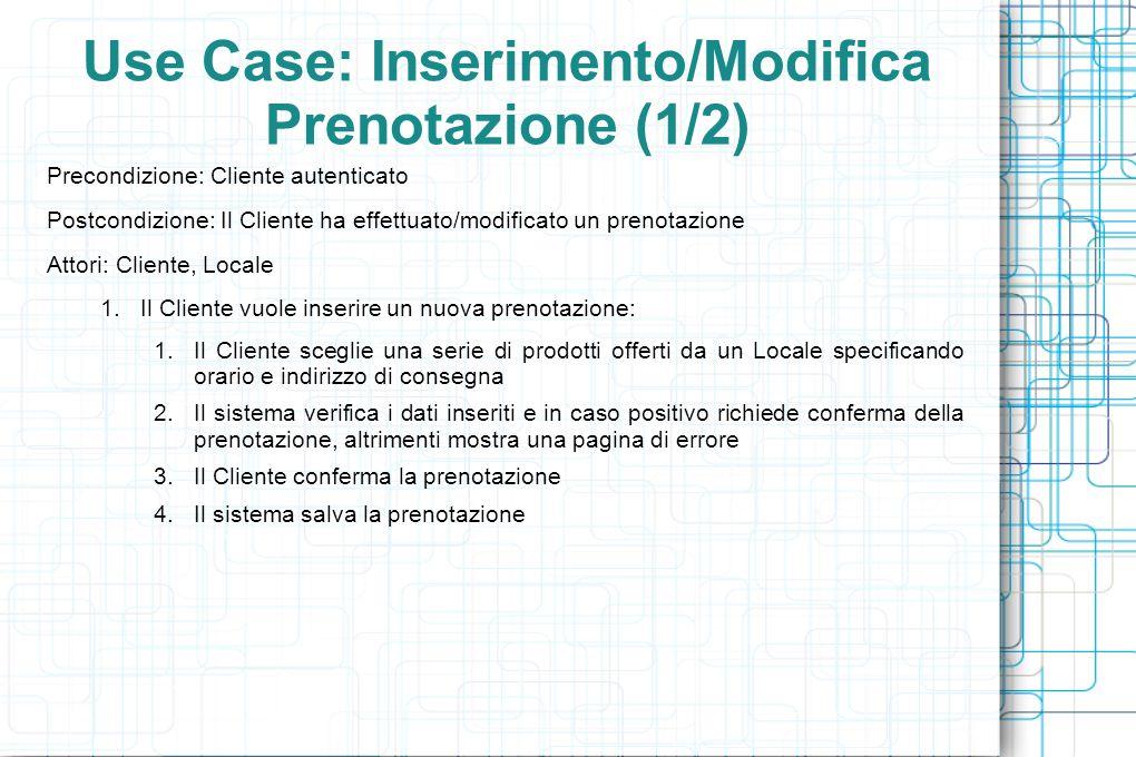 Use Case: Inserimento/Modifica Prenotazione (1/2) Precondizione: Cliente autenticato Postcondizione: Il Cliente ha effettuato/modificato un prenotazione Attori: Cliente, Locale 1.Il Cliente vuole inserire un nuova prenotazione: 1.Il Cliente sceglie una serie di prodotti offerti da un Locale specificando orario e indirizzo di consegna 2.Il sistema verifica i dati inseriti e in caso positivo richiede conferma della prenotazione, altrimenti mostra una pagina di errore 3.Il Cliente conferma la prenotazione 4.Il sistema salva la prenotazione