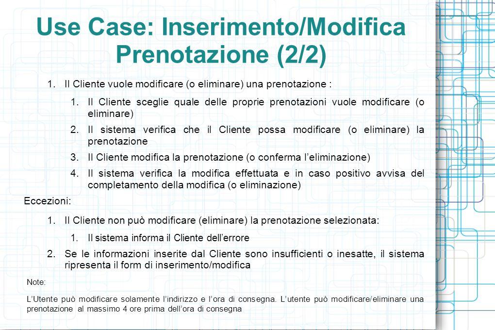 Use Case: Inserimento/Modifica Prenotazione (2/2) 1.Il Cliente vuole modificare (o eliminare) una prenotazione : 1.Il Cliente sceglie quale delle proprie prenotazioni vuole modificare (o eliminare) 2.Il sistema verifica che il Cliente possa modificare (o eliminare) la prenotazione 3.Il Cliente modifica la prenotazione (o conferma l'eliminazione) 4.Il sistema verifica la modifica effettuata e in caso positivo avvisa del completamento della modifica (o eliminazione) Eccezioni: 1.Il Cliente non può modificare (eliminare) la prenotazione selezionata: 1.Il sistema informa il Cliente dell'errore 2.Se le informazioni inserite dal Cliente sono insufficienti o inesatte, il sistema ripresenta il form di inserimento/modifica Note: L'Utente può modificare solamente l'indirizzo e l'ora di consegna.