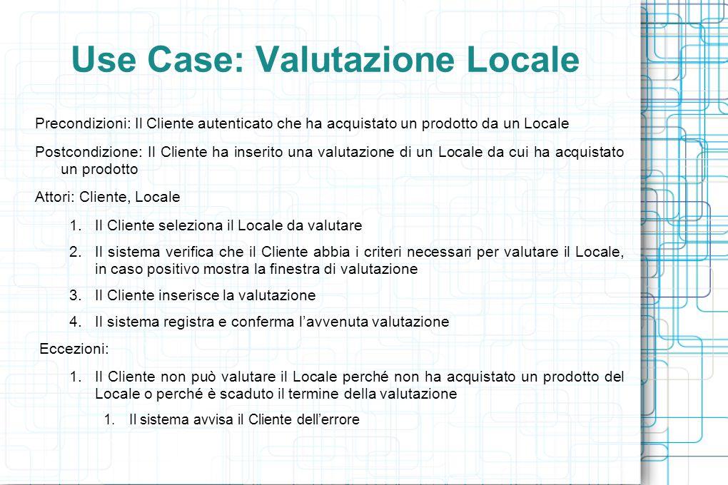Use Case: Valutazione Locale Precondizioni: Il Cliente autenticato che ha acquistato un prodotto da un Locale Postcondizione: Il Cliente ha inserito una valutazione di un Locale da cui ha acquistato un prodotto Attori: Cliente, Locale 1.Il Cliente seleziona il Locale da valutare 2.Il sistema verifica che il Cliente abbia i criteri necessari per valutare il Locale, in caso positivo mostra la finestra di valutazione 3.Il Cliente inserisce la valutazione 4.Il sistema registra e conferma l'avvenuta valutazione Eccezioni: 1.Il Cliente non può valutare il Locale perché non ha acquistato un prodotto del Locale o perché è scaduto il termine della valutazione 1.Il sistema avvisa il Cliente dell'errore