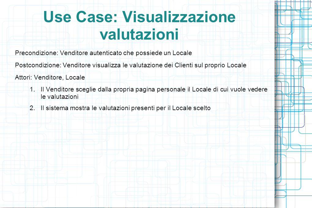 Use Case: Visualizzazione valutazioni Precondizione: Venditore autenticato che possiede un Locale Postcondizione: Venditore visualizza le valutazione