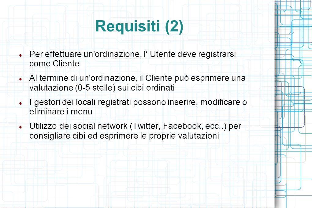 Requisiti (2) Per effettuare un ordinazione, l' Utente deve registrarsi come Cliente Al termine di un ordinazione, il Cliente può esprimere una valutazione (0-5 stelle) sui cibi ordinati I gestori dei locali registrati possono inserire, modificare o eliminare i menu Utilizzo dei social network (Twitter, Facebook, ecc..) per consigliare cibi ed esprimere le proprie valutazioni