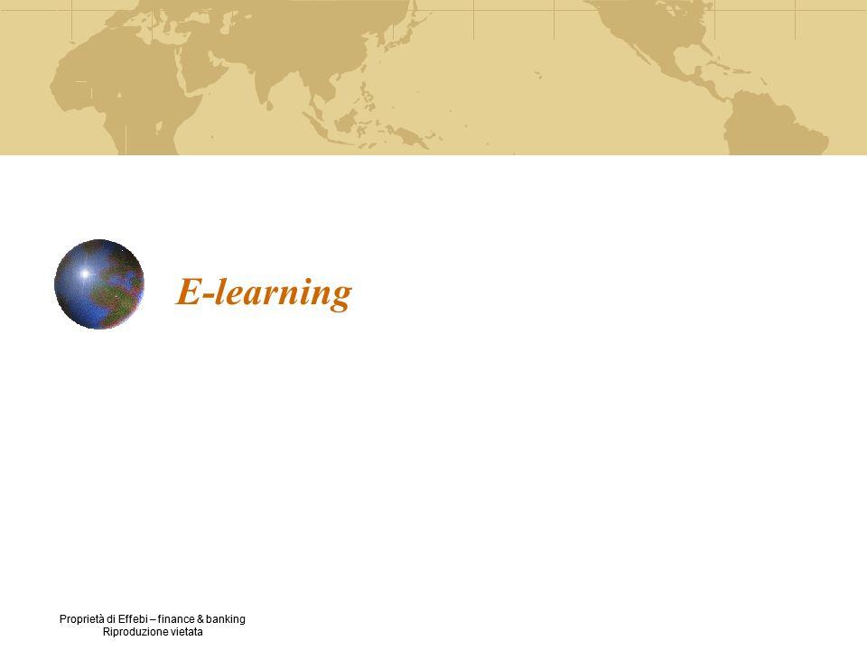 Proprietà di Effebi – finance & banking Riproduzione vietata E-learning Metodologia di apprendimento basata su un sistema di software integrati [c.d.