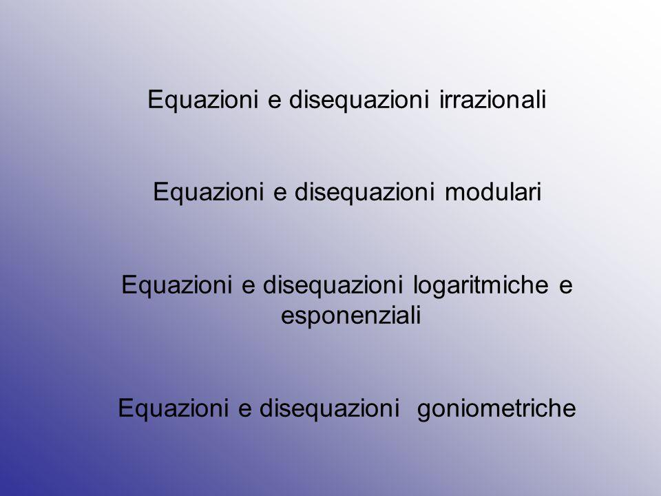 Equazioni e disequazioni irrazionali Equazioni e disequazioni modulari Equazioni e disequazioni logaritmiche e esponenziali Equazioni e disequazioni g