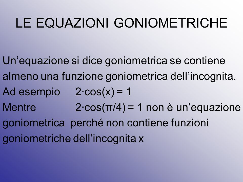 LE EQUAZIONI GONIOMETRICHE Un'equazione si dice goniometrica se contiene almeno una funzione goniometrica dell'incognita. Ad esempio2∙cos(x) = 1 Mentr