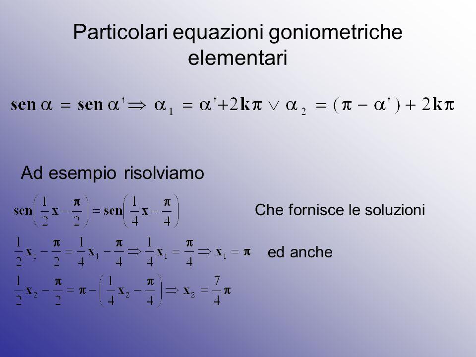 Particolari equazioni goniometriche elementari Ad esempio risolviamo Che fornisce le soluzioni ed anche