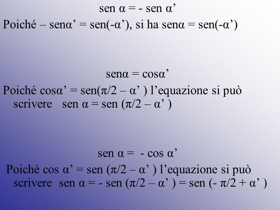 sen α = - sen α' Poiché – senα' = sen(-α'), si ha senα = sen(-α') senα = cosα' Poiché cosα' = sen(π/2 – α' ) l'equazione si può scrivere sen α = sen (