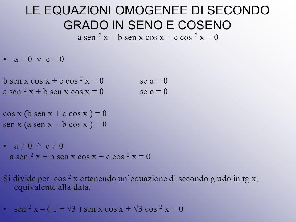LE EQUAZIONI OMOGENEE DI SECONDO GRADO IN SENO E COSENO a sen 2 x + b sen x cos x + c cos 2 x = 0 a = 0 v c = 0 b sen x cos x + c cos 2 x = 0 se a = 0