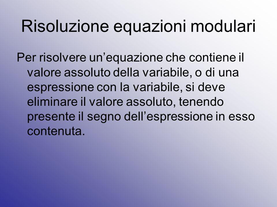 Risoluzione equazioni modulari Per risolvere un'equazione che contiene il valore assoluto della variabile, o di una espressione con la variabile, si d