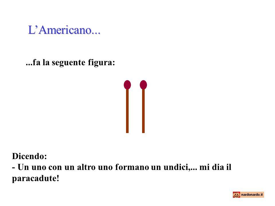L'Americano......fa la seguente figura: Dicendo: - Un uno con un altro uno formano un undici,... mi dia il paracadute!
