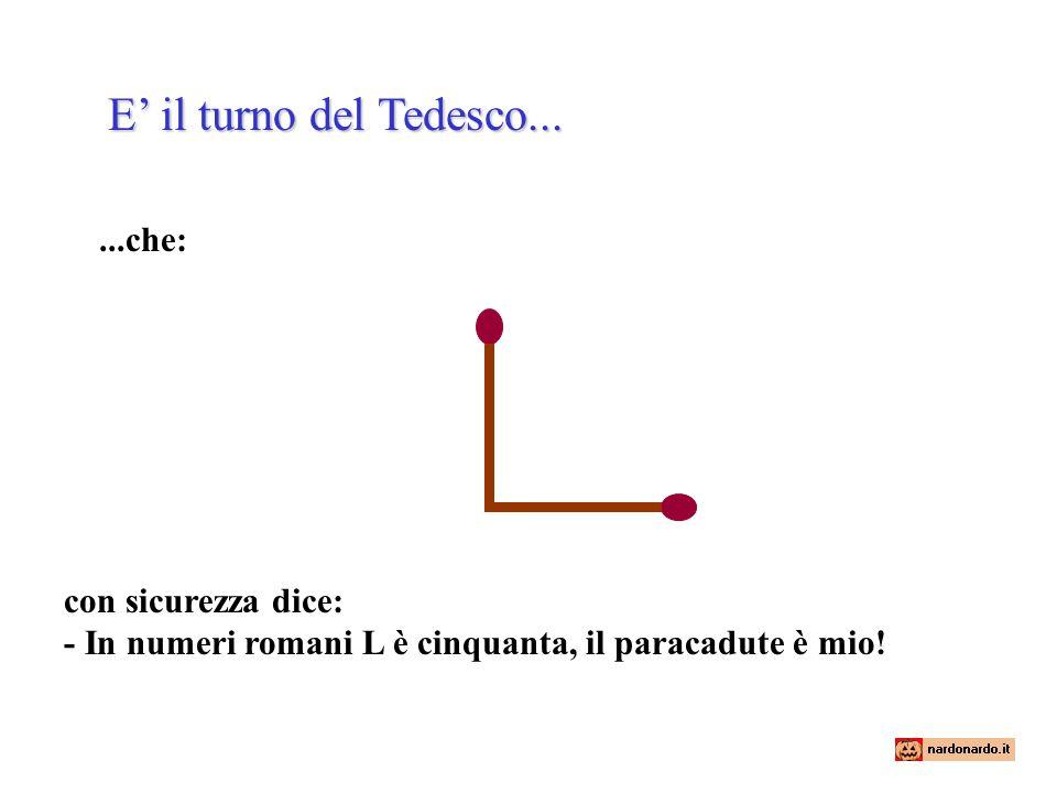 Nel momento in cui il Tedesco canta vittoria, l'Italiano si alza e fa l'azione seguente : E dice: - Ja, ja, já, dammi il paracadute,....