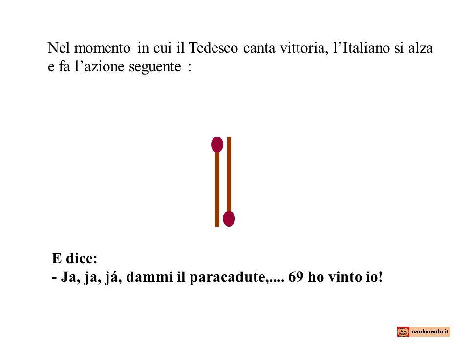 Nel momento in cui il Tedesco canta vittoria, l'Italiano si alza e fa l'azione seguente : E dice: - Ja, ja, já, dammi il paracadute,.... 69 ho vinto i