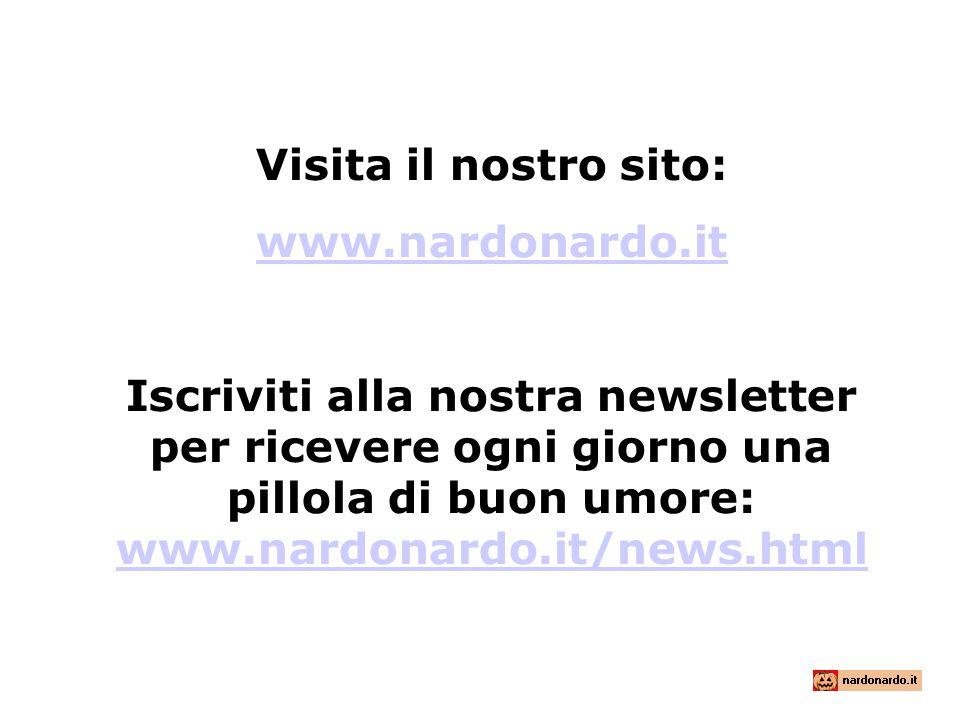 Visita il nostro sito: www.nardonardo.it Iscriviti alla nostra newsletter per ricevere ogni giorno una pillola di buon umore: www.nardonardo.it/news.h