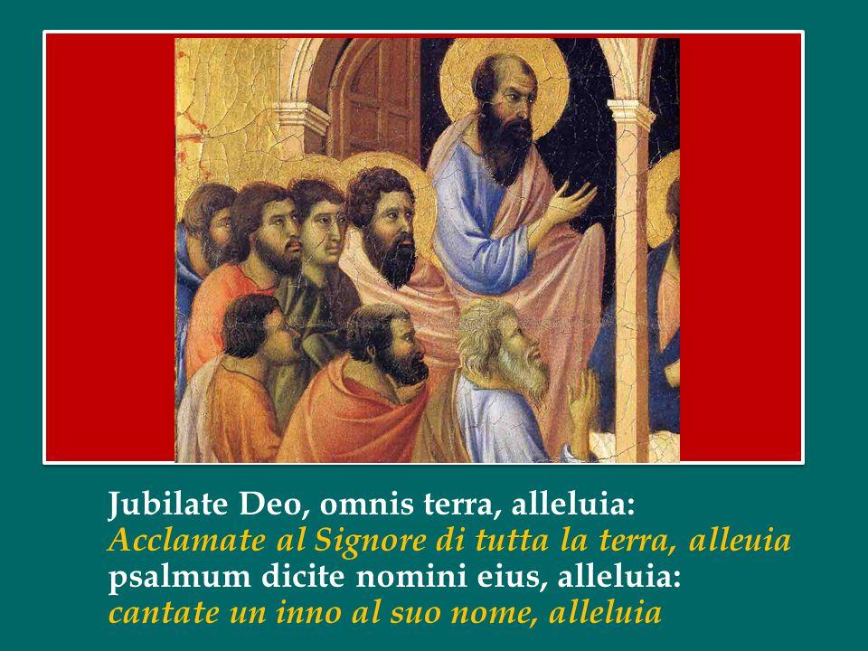 Jubilate Deo, omnis terra, alleluia: Acclamate al Signore di tutta la terra, alleuia psalmum dicite nomini eius, alleluia: cantate un inno al suo nome, alleluia
