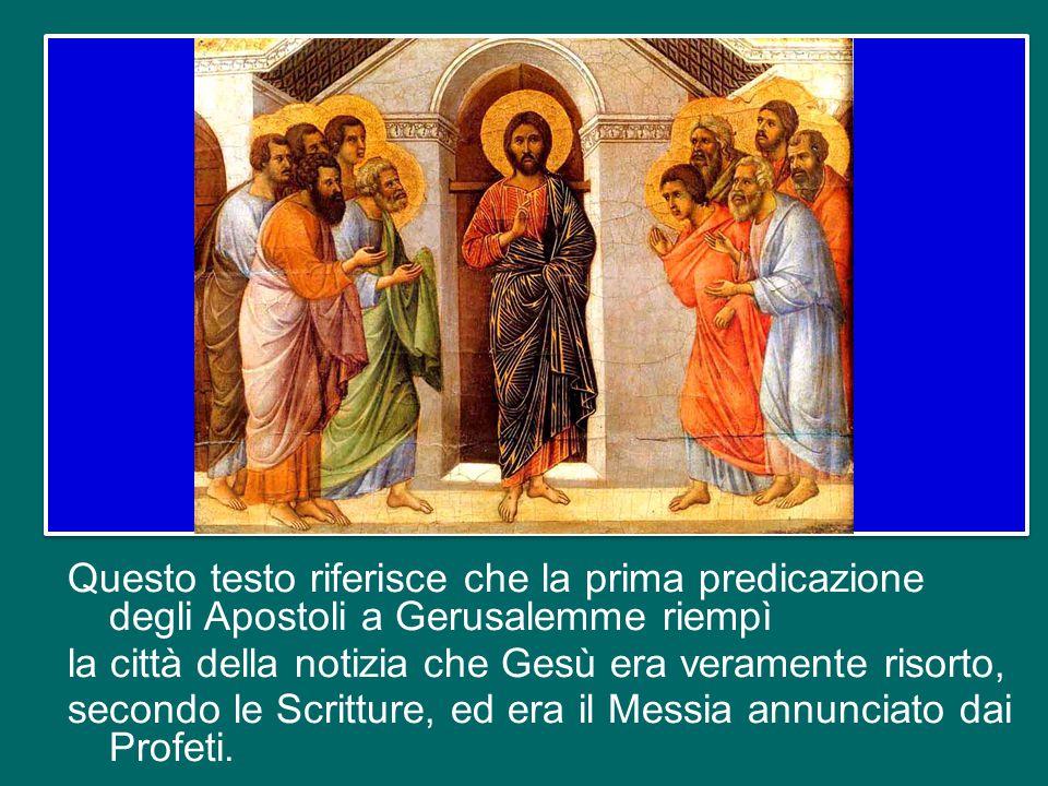 Questo testo riferisce che la prima predicazione degli Apostoli a Gerusalemme riempì la città della notizia che Gesù era veramente risorto, secondo le Scritture, ed era il Messia annunciato dai Profeti.