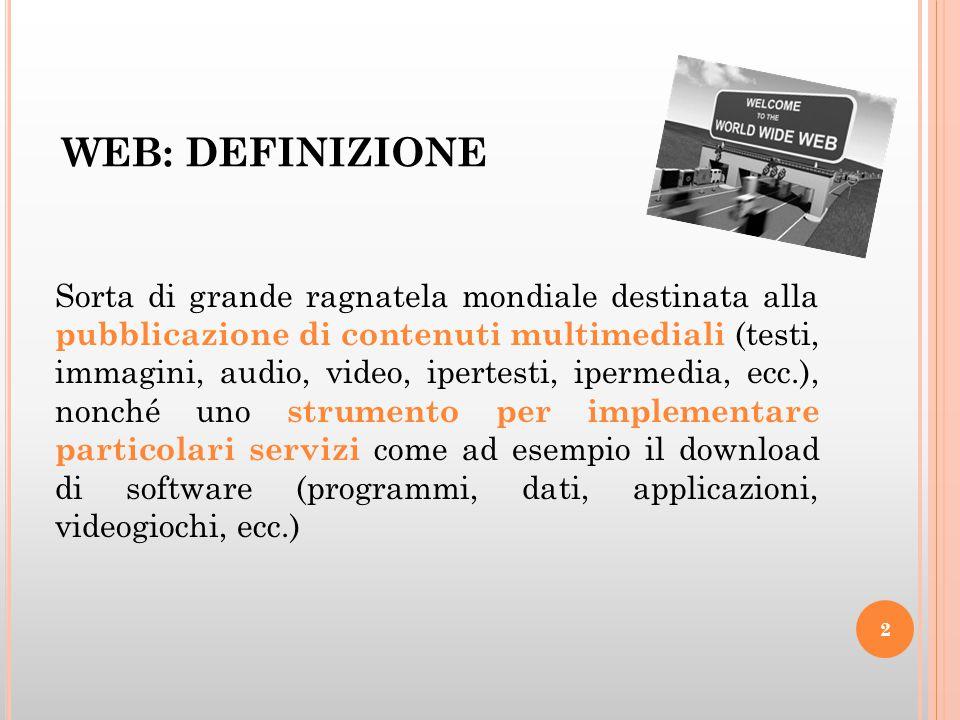 WEB: DEFINIZIONE Sorta di grande ragnatela mondiale destinata alla pubblicazione di contenuti multimediali (testi, immagini, audio, video, ipertesti,