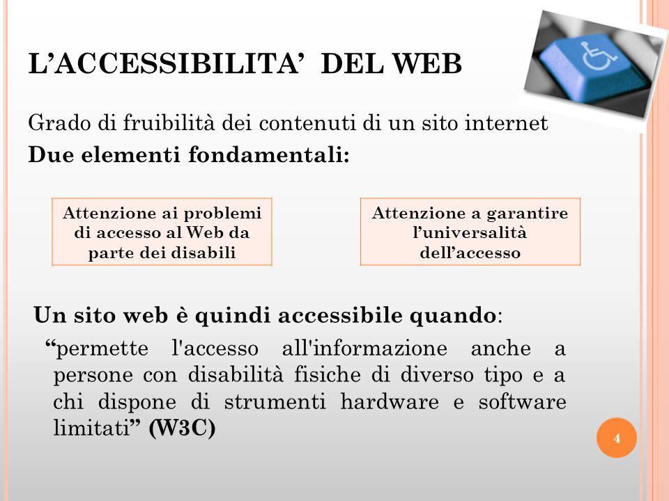 L'ACCESSIBILITA' DEL WEB Grado di fruibilità dei contenuti di un sito internet Due elementi fondamentali: 4 Attenzione ai problemi di accesso al Web da parte dei disabili Attenzione a garantire l'universalità dell'accesso Un sito web è quindi accessibile quando : permette l accesso all informazione anche a persone con disabilità fisiche di diverso tipo e a chi dispone di strumenti hardware e software limitati (W3C)