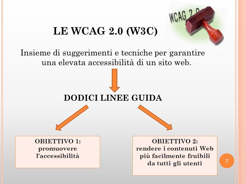 LE WCAG 2.0 (W3C) Insieme di suggerimenti e tecniche per garantire una elevata accessibilità di un sito web. DODICI LINEE GUIDA 7 OBIETTIVO 1: promuov