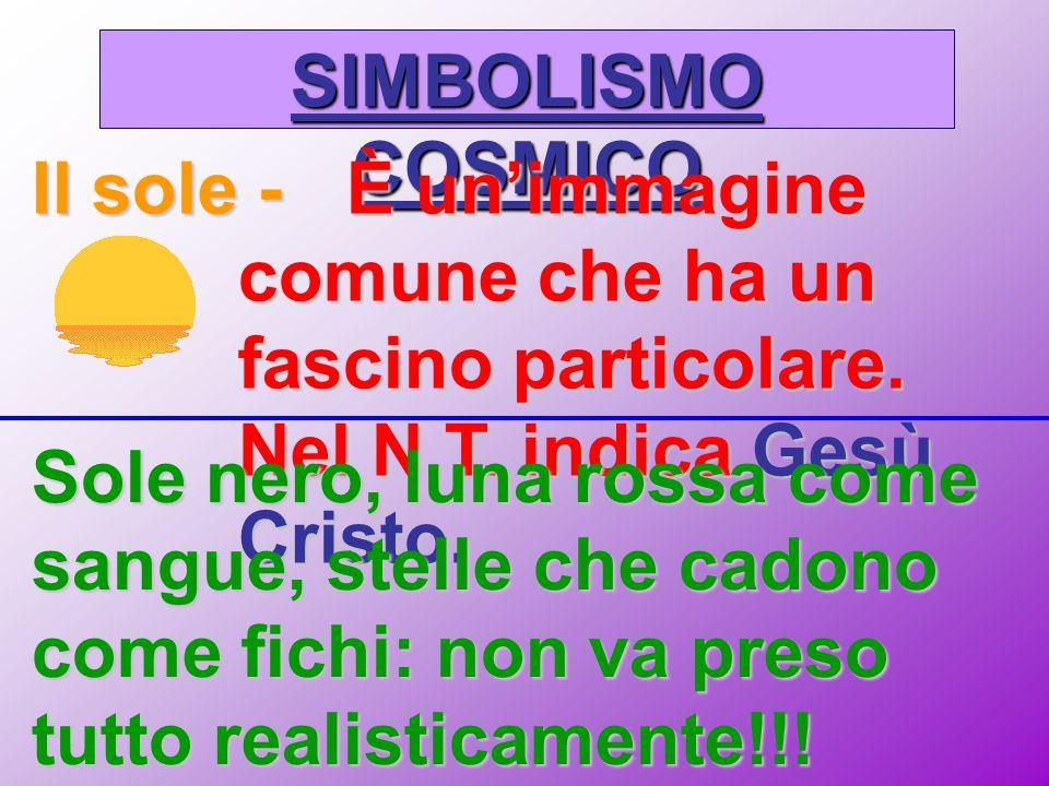 SIMBOLISMO COSMICO Il sole -È un'immagine comune che ha un fascino particolare. Nel N.T. indica Gesù Cristo. Sole nero, luna rossa come sangue, stelle