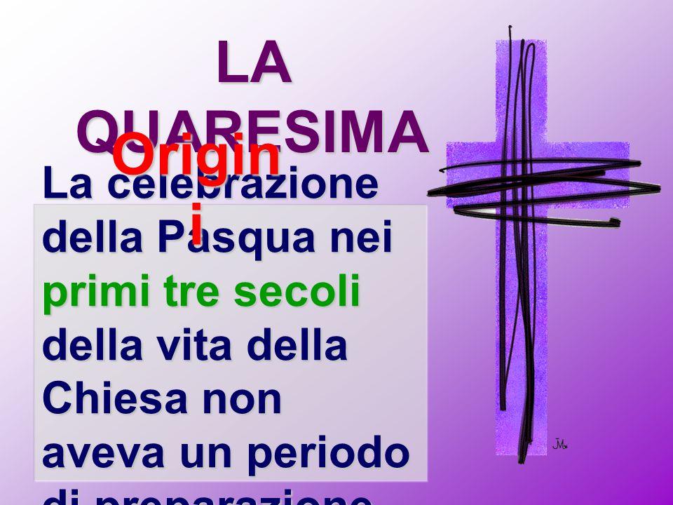 LA QUARESIMA La celebrazione della Pasqua nei primi tre secoli della vita della Chiesa non aveva un periodo di preparazione. Origin i