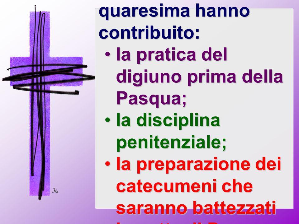 Allo sviluppo della quaresima hanno contribuito: la pratica del digiuno prima della Pasqua;la pratica del digiuno prima della Pasqua; la disciplina pe