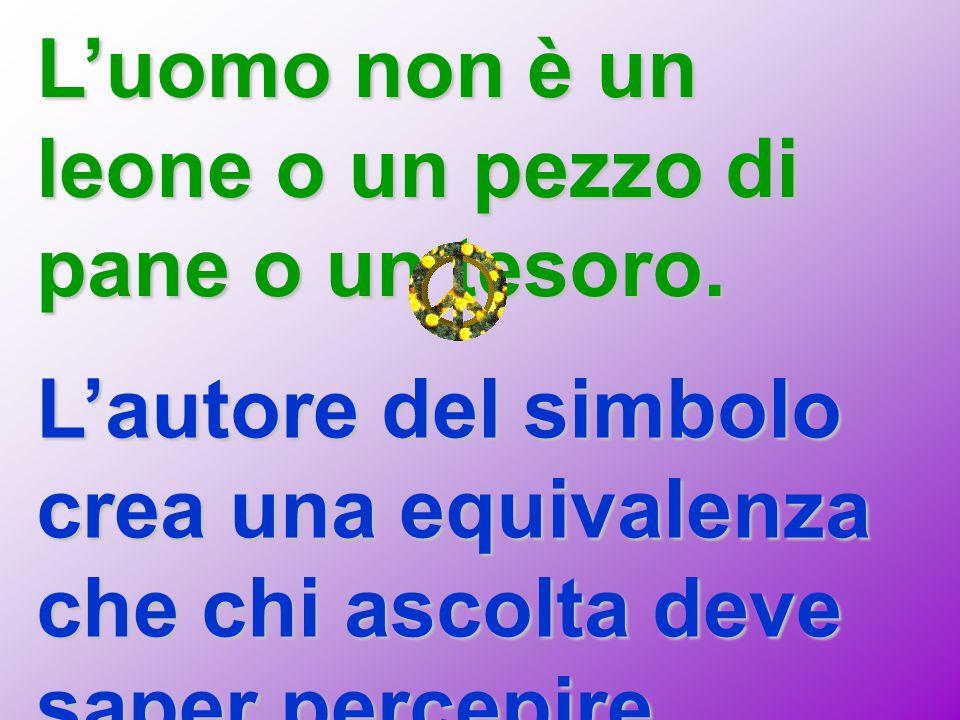 L'uomo non è un leone o un pezzo di pane o un tesoro. L'autore del simbolo crea una equivalenza che chi ascolta deve saper percepire.