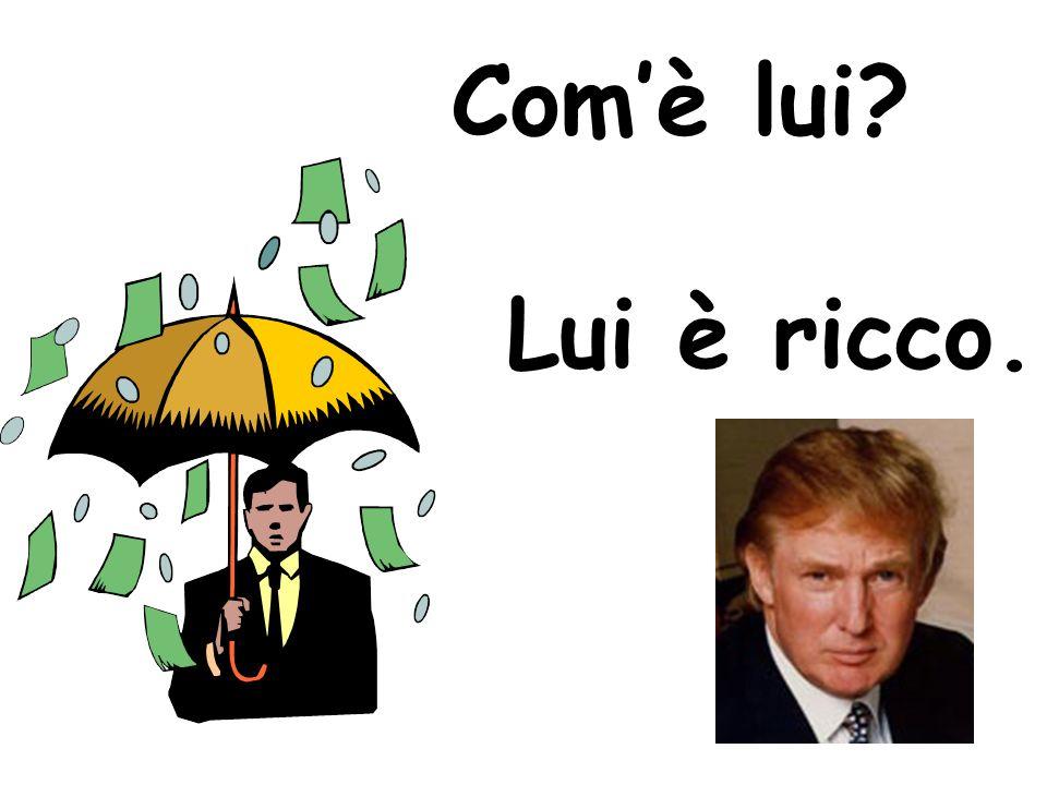 Com'è lui? Lui è ricco.