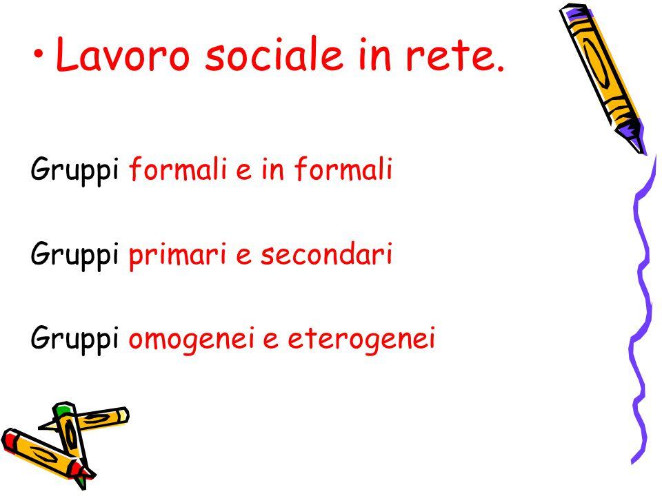 Lavoro sociale in rete. Gruppi formali e in formali Gruppi primari e secondari Gruppi omogenei e eterogenei