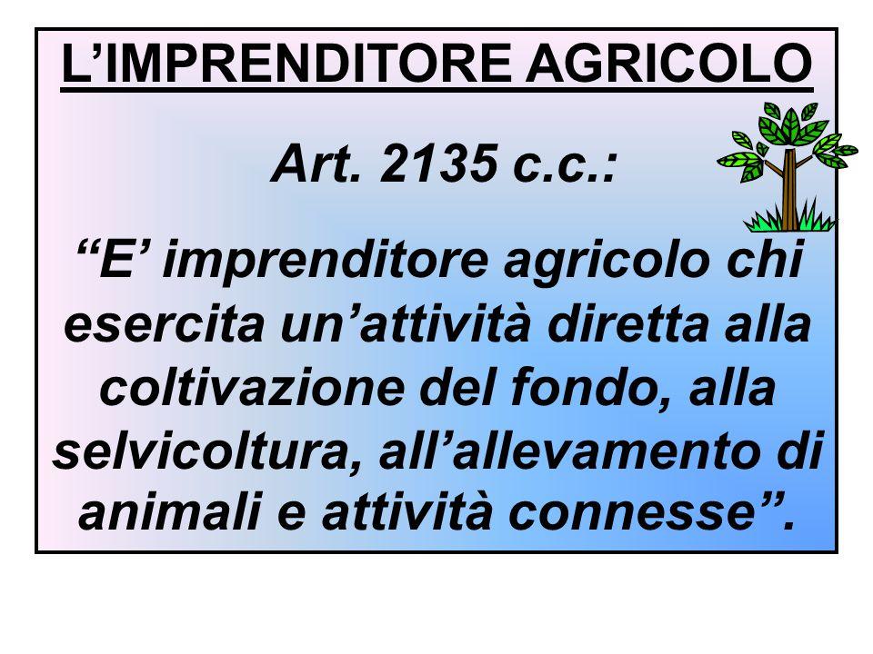 """L'IMPRENDITORE AGRICOLO Art. 2135 c.c.: """"E' imprenditore agricolo chi esercita un'attività diretta alla coltivazione del fondo, alla selvicoltura, all"""