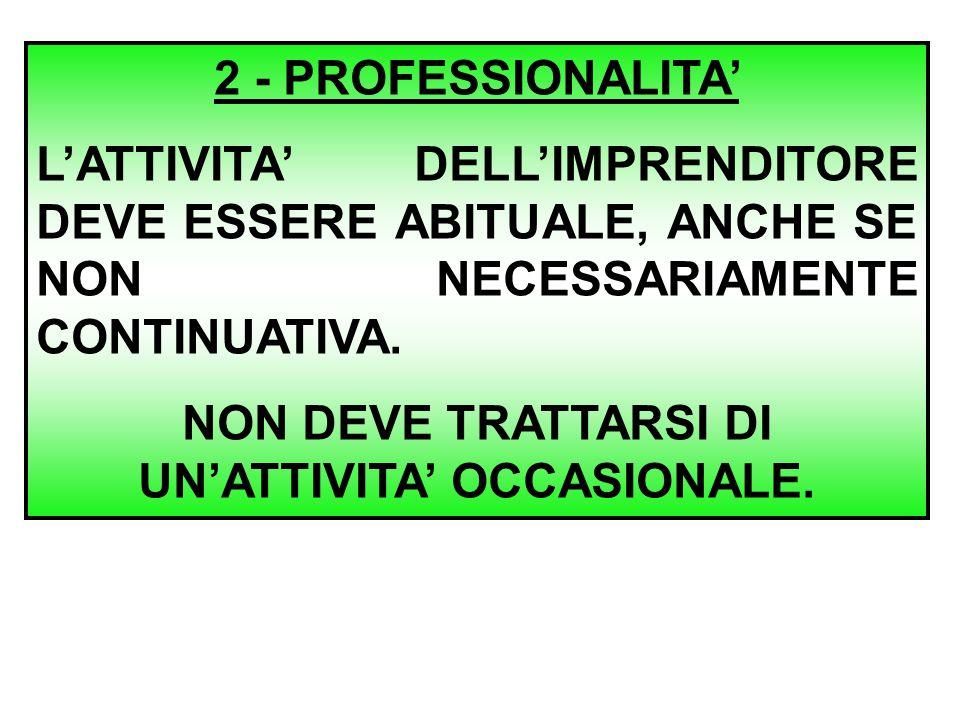 2 - PROFESSIONALITA' L'ATTIVITA' DELL'IMPRENDITORE DEVE ESSERE ABITUALE, ANCHE SE NON NECESSARIAMENTE CONTINUATIVA. NON DEVE TRATTARSI DI UN'ATTIVITA'