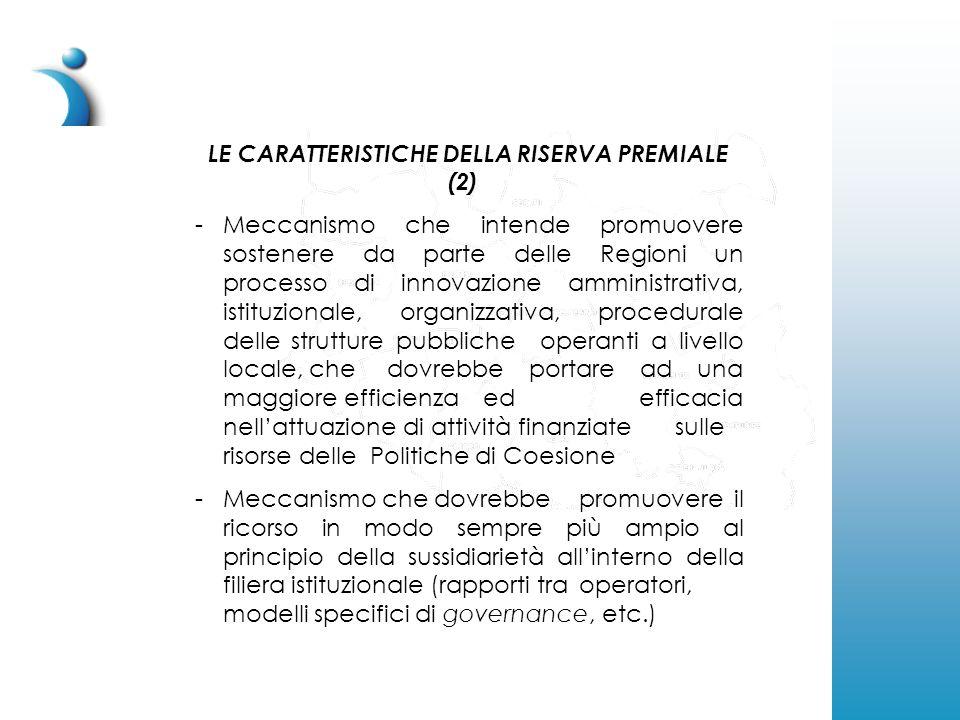 LE CARATTERISTICHE DELLA RISERVA PREMIALE (2) -Meccanismo che intende promuovere sostenere da parte delle Regioni un processo di innovazione amministrativa, istituzionale, organizzativa, procedurale delle strutture pubbliche operanti a livello locale, che dovrebbe portare ad una maggiore efficienza ed efficacia nell'attuazione di attività finanziate sulle risorse delle Politiche di Coesione -Meccanismo che dovrebbe promuovere il ricorso in modo sempre più ampio al principio della sussidiarietà all'interno della filiera istituzionale (rapporti tra operatori, modelli specifici di governance, etc.)