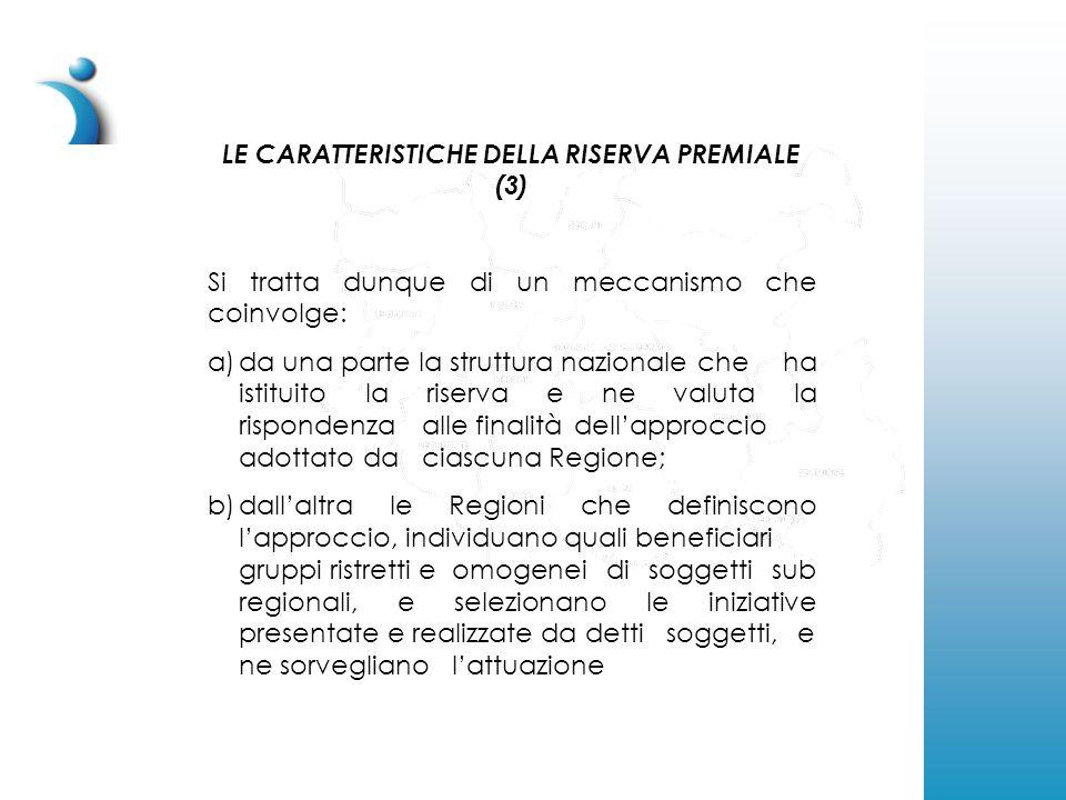 LE CARATTERISTICHE DELLA RISERVA PREMIALE (4) Si tratta pertanto di un meccanismo che promuove a livello di ciascuna regione l'adozione della premialità per migliorare l'efficacia nell'attuazione delle iniziative realizzate dalle strutture locali con le risorse della politica di coesione (Fondi Comunitari e Risorse FAS) e che dunque può rappresentare uno strumento pilota da valorizzare in modo più ampio nella programmazione 2007-2013.