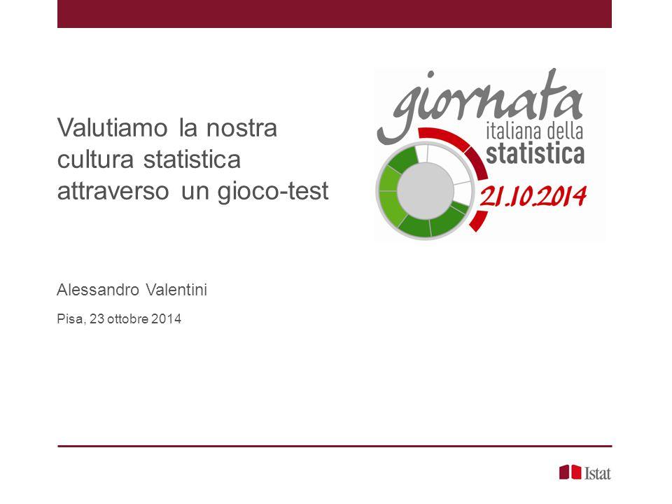 Valutiamo la nostra cultura statistica attraverso un gioco-test Alessandro Valentini Pisa, 23 ottobre 2014