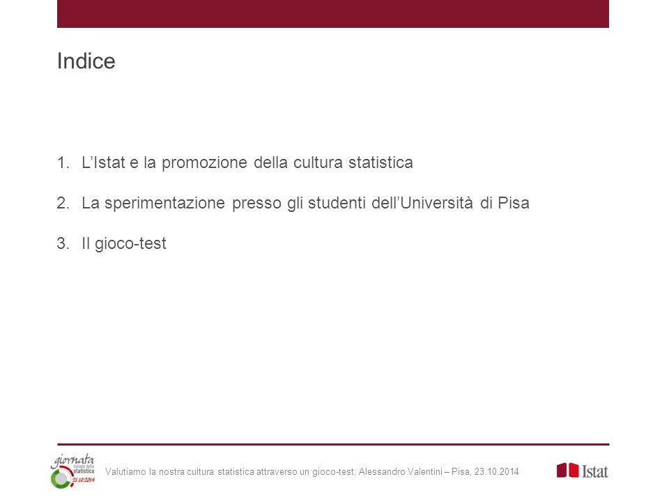 L'Istat e la promozione della cultura statistica | presupposti Valutiamo la nostra cultura statistica attraverso un gioco-test, Alessandro Valentini – Pisa, 23.10.2014 Progetto di promozione della cultura statistica