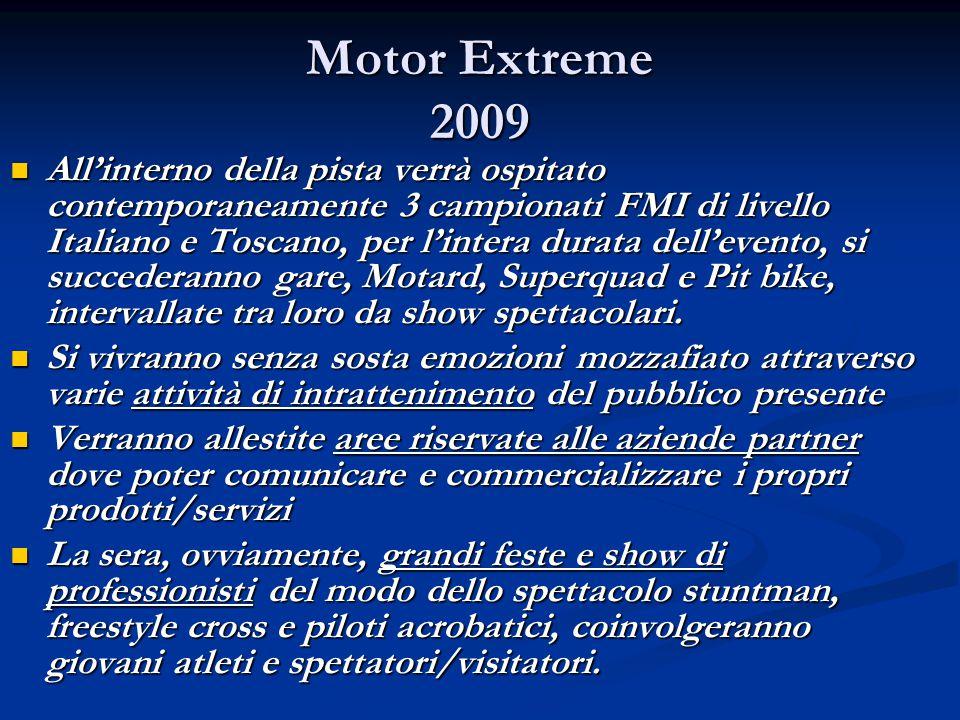 Motor Extreme 2009 All'interno della pista verrà ospitato contemporaneamente 3 campionati FMI di livello Italiano e Toscano, per l'intera durata dell'evento, si succederanno gare, Motard, Superquad e Pit bike, intervallate tra loro da show spettacolari.