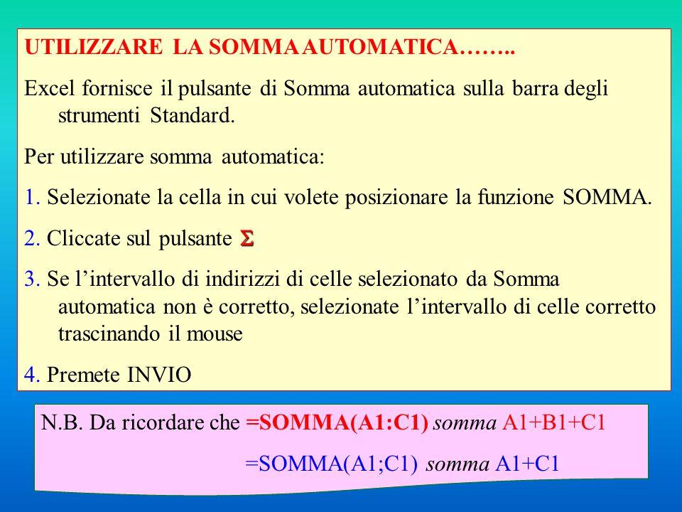 UTILIZZARE LA SOMMA AUTOMATICA…….. Excel fornisce il pulsante di Somma automatica sulla barra degli strumenti Standard. Per utilizzare somma automatic
