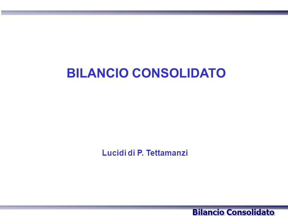 Bilancio Consolidato Lucidi di P. Tettamanzi BILANCIO CONSOLIDATO