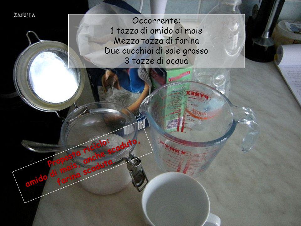 Occorrente: 1 tazza di amido di mais Mezza tazza di farina Due cucchiai di sale grosso 3 tazze di acqua Proposta riciclo: amido di mais, anche scaduto, farina scaduta.