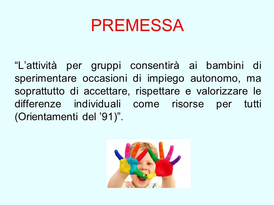 """PREMESSA """"L'attività per gruppi consentirà ai bambini di sperimentare occasioni di impiego autonomo, ma soprattutto di accettare, rispettare e valoriz"""