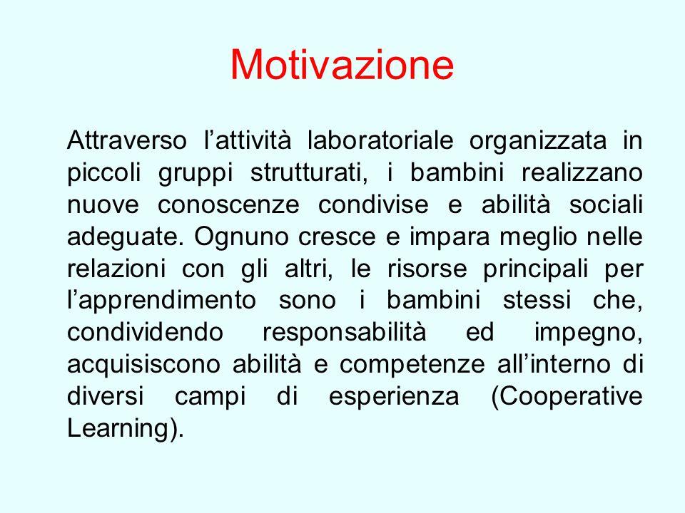 Motivazione Attraverso l'attività laboratoriale organizzata in piccoli gruppi strutturati, i bambini realizzano nuove conoscenze condivise e abilità s