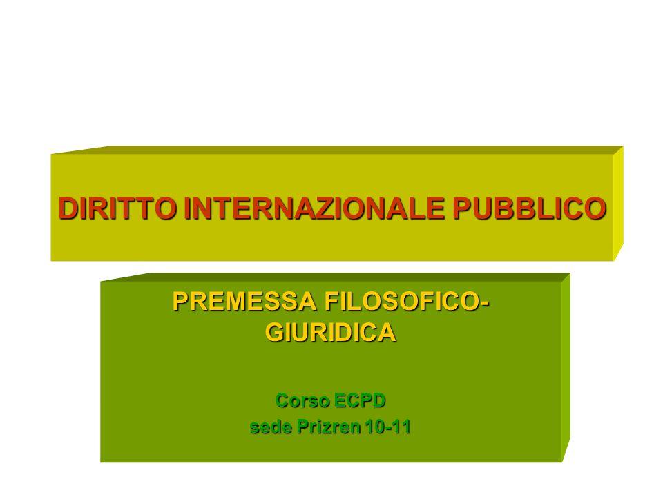 DIRITTO INTERNAZIONALE PUBBLICO PREMESSA FILOSOFICO- GIURIDICA Corso ECPD sede Prizren 10-11