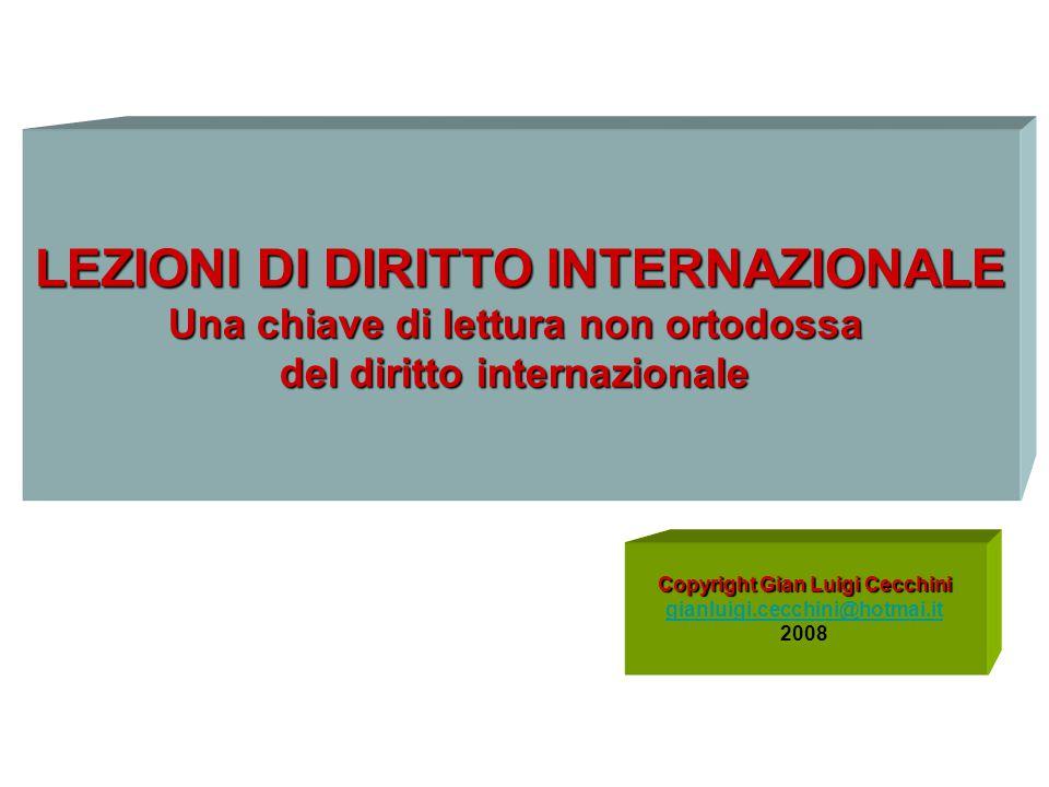 Copyright Gian Luigi Cecchini gianluigi.cecchini@hotmai.it 2008 LEZIONI DI DIRITTO INTERNAZIONALE Una chiave di lettura non ortodossa del diritto inte