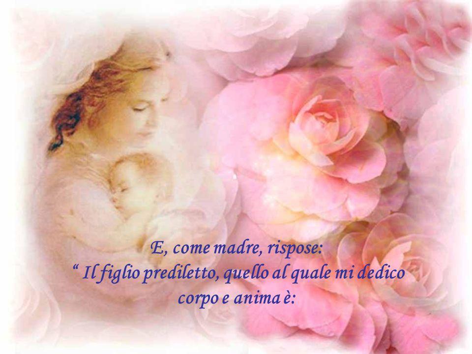 E, come madre, rispose: Il figlio prediletto, quello al quale mi dedico corpo e anima è: