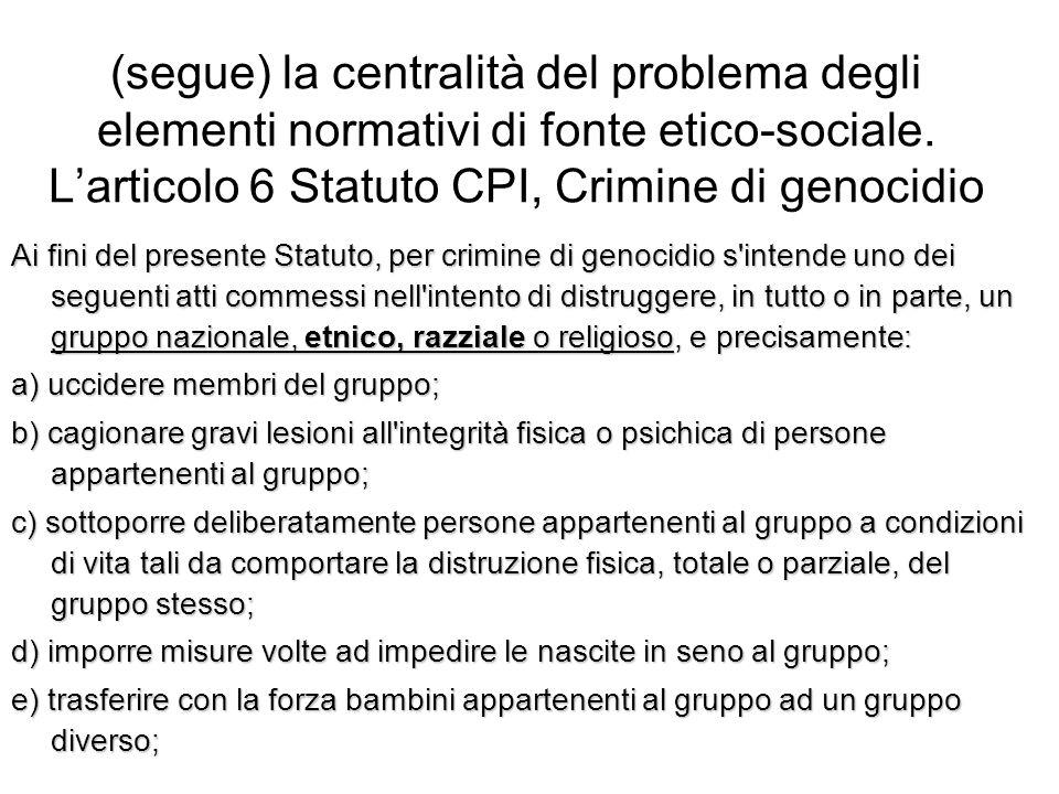 (segue) la centralità del problema degli elementi normativi di fonte etico-sociale. L'articolo 6 Statuto CPI, Crimine di genocidio Ai fini del present