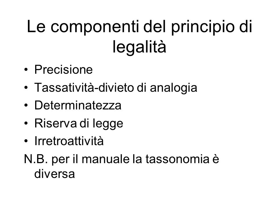 Le componenti del principio di legalità Precisione Tassatività-divieto di analogia Determinatezza Riserva di legge Irretroattività N.B. per il manuale
