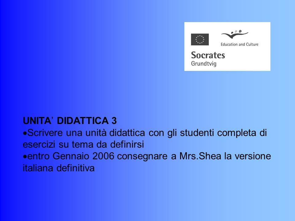 UNITA' DIDATTICA 2  Scrivere una unità didattica con gli studenti completa di esercizi su tema da definirsi  entro Gennaio 2006 consegnare a Mrs.Shea la versione italiana definitiva