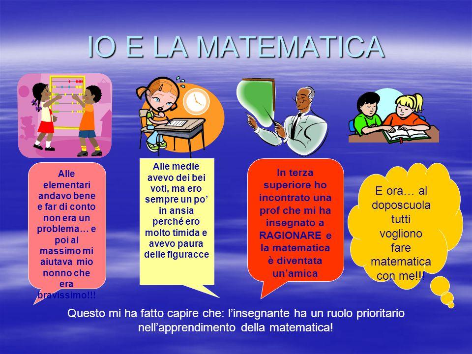 IO E LA MATEMATICA Questo mi ha fatto capire che: l'insegnante ha un ruolo prioritario nell'apprendimento della matematica! Alle elementari andavo ben