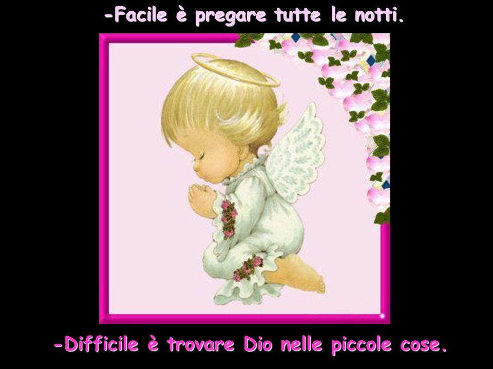 -Facile è pregare tutte le notti. -Difficile è trovare Dio nelle piccole cose.