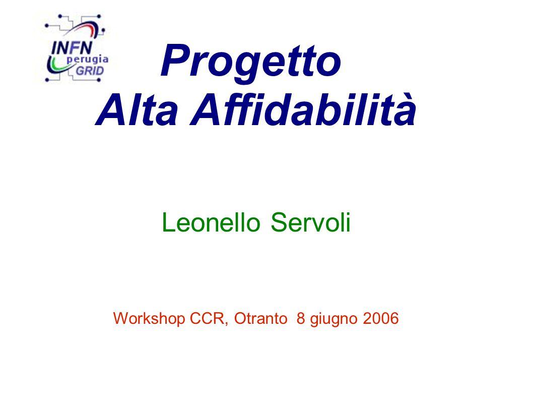 Progetto Alta Affidabilità Leonello Servoli Workshop CCR, Otranto 8 giugno 2006
