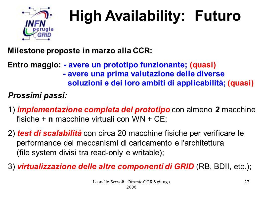 Leonello Servoli - Otranto CCR 8 giungo 2006 27 Prossimi passi: 1) implementazione completa del prototipo con almeno 2 macchine fisiche + n macchine virtuali con WN + CE; 2) test di scalabilità con circa 20 macchine fisiche per verificare le performance dei meccanismi di caricamento e l architettura (file system divisi tra read-only e writable); 3) virtualizzazione delle altre componenti di GRID (RB, BDII, etc.); High Availability: Futuro Milestone proposte in marzo alla CCR: Entro maggio: - avere un prototipo funzionante; (quasi) - avere una prima valutazione delle diverse soluzioni e dei loro ambiti di applicabilità; (quasi)