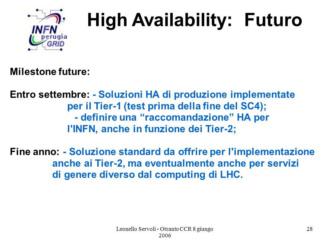 Leonello Servoli - Otranto CCR 8 giungo 2006 28 High Availability: Futuro Milestone future: Entro settembre: - Soluzioni HA di produzione implementate per il Tier-1 (test prima della fine del SC4); - definire una raccomandazione HA per l INFN, anche in funzione dei Tier-2; Fine anno: - Soluzione standard da offrire per l implementazione anche ai Tier-2, ma eventualmente anche per servizi di genere diverso dal computing di LHC.